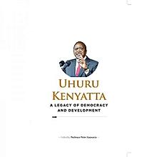 UHURU KENYATTA- A Legacy of Democracy and Development.