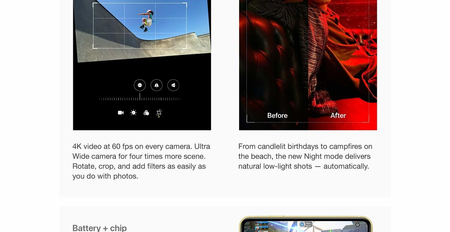 4K video at 60 fps on every camera. Ultra Wide camera for four times more scene. Rotate, crop, and add filters as easily as you do with photos. From candlelit birthdays to campfires on the beach, the New Night mode delivers natural low-light shots - automatically.
