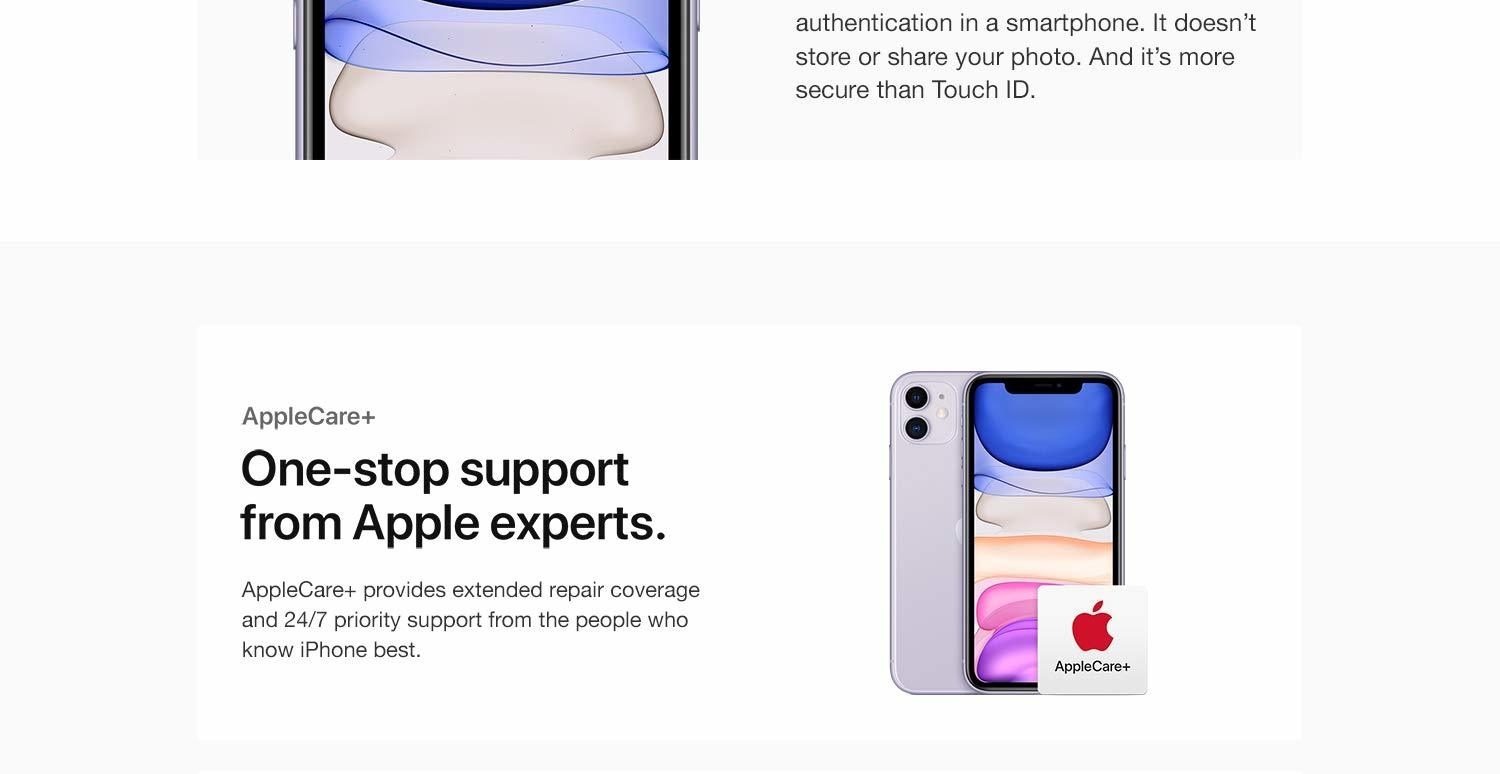 Privacy is always built in. Face ID is the most secure facial authentication in a smartphone. It doesn't store or share your photo. And it's more secure than Touch ID. AppleCare+  One-stop support from Apple experts. AppleCare+ provides extended repair coverage and 24/7 priority support from the people who know iPhone best.