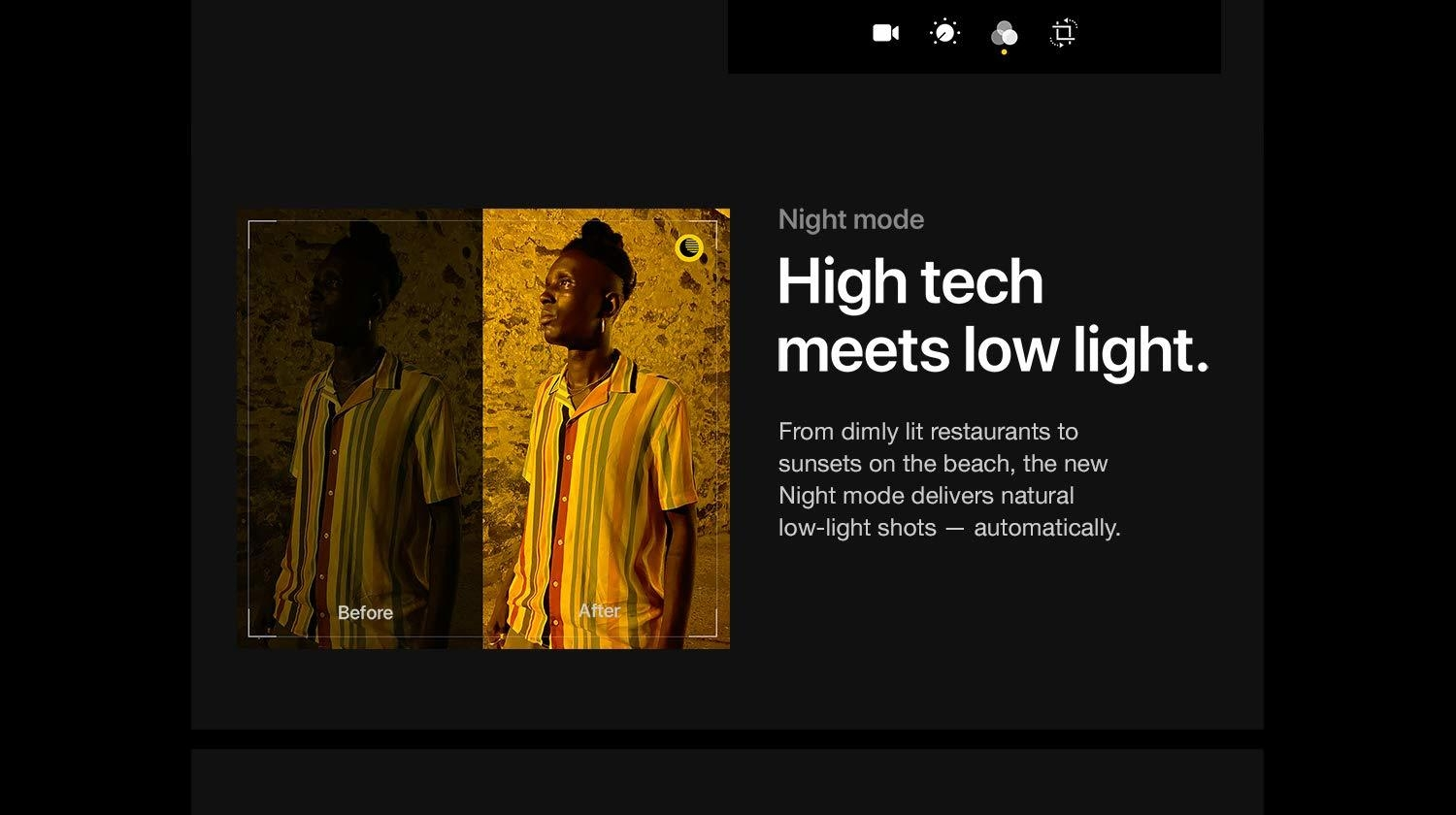 Night Mode.  High tech meets low light.  From dimly lit restaurants to sunsets on the beach, the new Night mode delivers natural low-light shots - automatically.